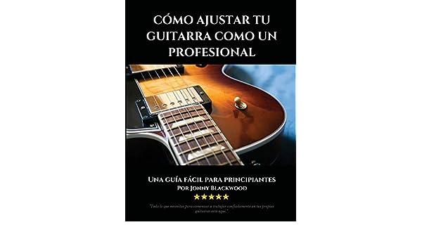 Cómo Ajustar Tu Guitarra Como Un Profesional: Una Guía Fácil Para Principiantes: Amazon.es: Jonny Blackwood: Libros