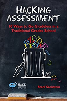 Hacking Assessment: 10 Ways to Go Gradeless in a Traditional Grades School (Hack Learning Series Book 3) by [Sackstein, Starr]