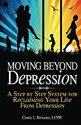 Moving Beyond Depression: A Step by Step System for Reclaiming Your Life From Depression