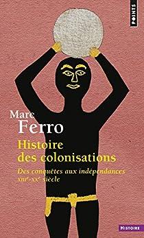 Histoire des colonisations : Des conquêtes aux indépendances XIIIe-XXe siècle par Ferro