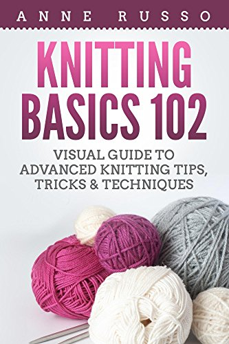 Knitting Basics 102: Visual Guide to Advanced Knitting Tips, Tricks & Techniques