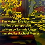 The Molten Life Journey: Ironies of Perspective | Tammie Unger