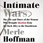 Intimate Wars: The Life and Times of the Woman Who Brought Abortion from the Back Alley to the Boardroom | Merle Hoffman