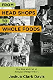 From Head Shops to Whole Foods: The Rise and Fall of Activist Entrepreneurs (Columbia Studies in the History of U.S. Capitalism)
