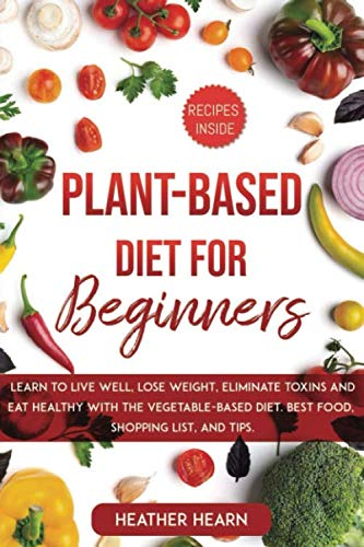 PLANT-BASED DIET FOR BEGINNERS: Learn to live well, lose weight, eliminate toxins and eat healthy with the vegetable-base diet. Best food, shopping list and tips.