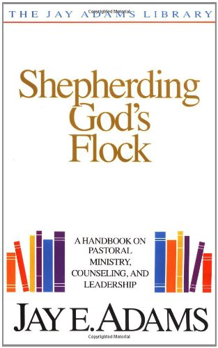 Shepherding God's Flock: A Handbook on Pastoral Ministry, Counseling and Leadership