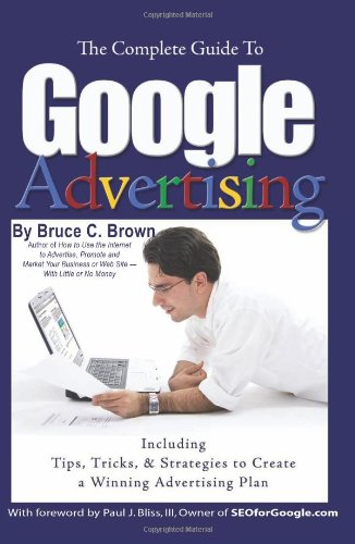 The Complete Guide to Google Advertising - Including Tips, Tricks, and Strategies to Create a Winning Advertising Plan