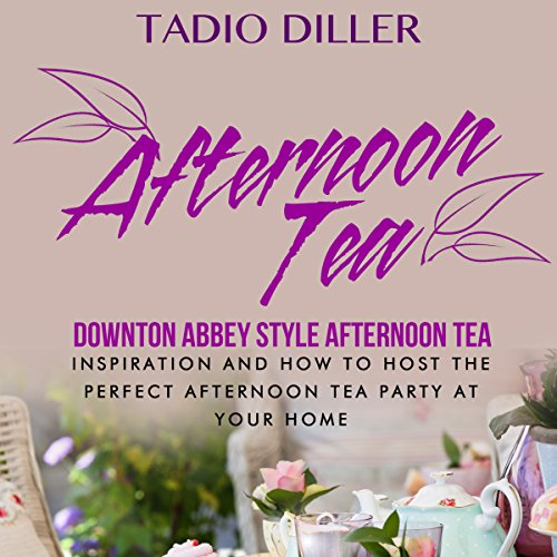 Afternoon Tea: Downton Abbey Style Afternoon Tea Inspiration and How to Host the Perfect Afternoon Tea Party at Your Home: Worlds Most Loved Drinks, Volume 4, Edition 1 by Tadio Diller