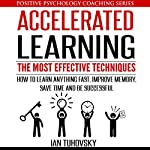 Accelerated Learning: The Most Effective Techniques: How to Learn Fast, Improve Memory, Save Your Time, and Be Successful: Positive Psychology Coaching Series, Book 14   Ian Tuhovsky