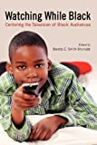 Watching While Black : Centering the Television of Black Audiences, Smith-Shomade, Beretta E., 0813553865