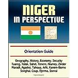 Niger in Perspective - Orientation Guide: Geography, History, Economy, Security, Tuareg, Talak, Sahel, Tenere, Niamey, Zinder, Maradi, Agadez, Tahoua, ... Kanem-Bornu, Songhai, Coup, Djerma, Sonrai