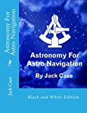 Astronomy For Astro Navigation: Black and White Edition (Astro Navigation Demystified)