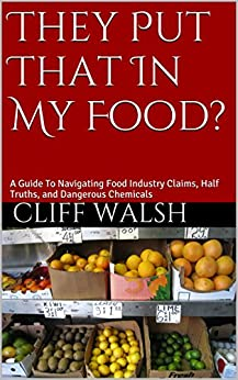 They Put That In My Food?: A Guide To Navigating Food Industry Claims, Half Truths, and Dangerous Chemicals by [Walsh, Cliff]