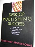 Desktop Publishing Success : How to Start and Run a Desktop Publishing Business, Kramer, Felix and Lovaas, Maggie, 1556234244