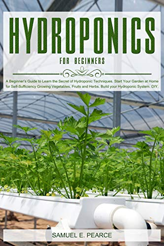 Hydroponics for Beginners: A Beginner's Guide to Learn Hydroponic Techniques. Start Your Garden at Home for Self-Sufficiency Growing Vegetables, Fruits and Herbs. Build your Hydroponic System. DIY. by [Pearce, Samuel E.]