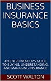 BUSINESS INSURANCE BASICS: AN ENTREPRENEUR'S GUIDE TO BUYING, UNDERSTANDING, AND MANAGING INSURANCE
