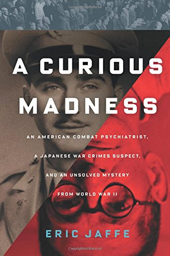 A Curious Madness: An American Combat Psychiatrist, a Japanese War Crimes Suspect, and an Unsolved Mystery from World War II ebook
