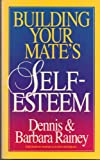 Building Your Mate's Self Esteem, Dennis Rainey and Barbara Rainey, 0898401054