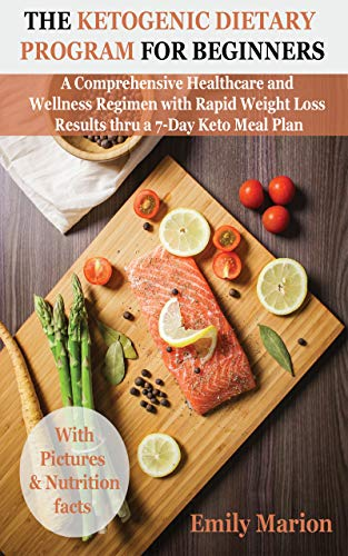 The Ketogenic Dietary Program for Beginners: A Comprehensive Healthcare and Wellness Regimen with Rapid Weight Loss Results thru a 7-Day Keto Meal Plan by [Marion, Emily]