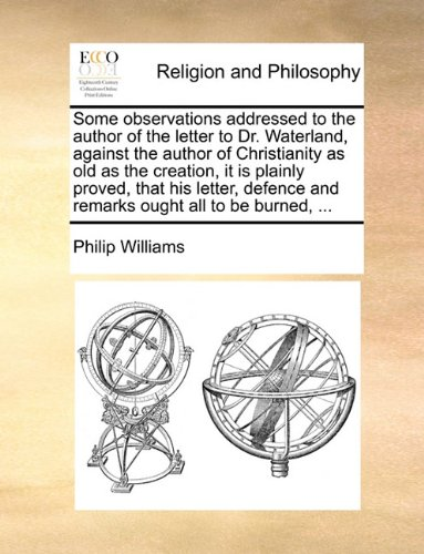 Read Online Some observations addressed to the author of the letter to Dr. Waterland, against the author of Christianity as old as the creation, it is plainly ... and remarks ought all to be burned, ... ebook