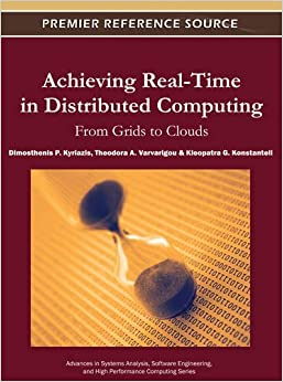 Achieving Real-Time in Distributed Computing: From Grids to Clouds (Advances in Systems Analysis, Software Engineering, and High Performance Computing)