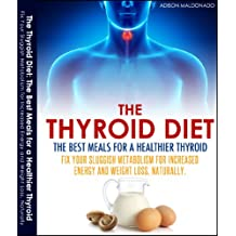 The Thyroid Diet: The Best Meals for a Healthier Thyroid.Fix Your Sluggish Metabolism for Increased Energy and Weight Loss, Naturaly