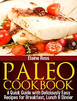 Paleo Cookbook : A Quick Guide With Deliciously Easy Recipes For Breakfast, Lunch & Dinner by [Ross, Elaine]