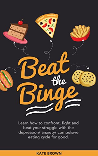 Beat The Binge: Learn how to confront, fight and beat your struggle with the depression/anxiety/compulsive eating cycle for good.