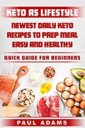 Keto as Lifestyle: Newest Daily Keto Recipes to Prep Meal Easy and Healthy, Quick Guide for Beginners (Keto Diet for Women, for Men, Keto Diet Meal Plan)