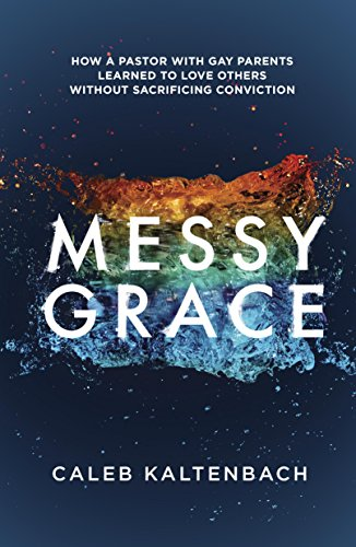 Messy Grace: How a Pastor with Gay Parents Learned to Love Others Without SacrificingConviction by [Kaltenbach, Caleb]