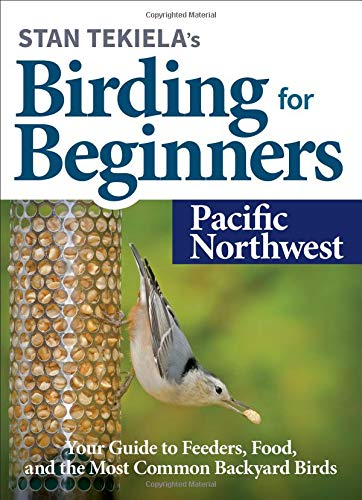 Stan Tekiela's Birding for Beginners: Pacific Northwest: Your Guide to Feeders, Food, and the Most Common Backyard Birds (Bird-Watching Basics)
