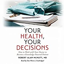Your Health, Your Decisions: How to Work with Your Doctor to Become a Knowledge-Powered Patient Audiobook by Robert Alan McNutt, MD Narrated by Dan Woren