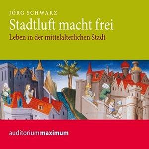 Stadtluft macht frei. Leben in der mittelalterlichen Stadt Hörbuch
