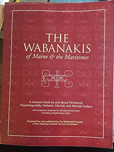 The Wabanakis of Maine and the Maritimes: A resource book about Penobscot, Passamaquoddy, Maliseet, Micmac and Abenaki Indians - with lesson plans for grades 4 through 8