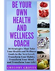 Be Your Own Health and Wellness Coach: 16 Strategies That Take Your Health and Wellness Goals to the Next Level