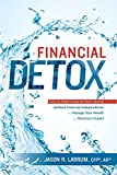 Financial Detox: How To Steer Clear of Toxic Advice, Achieve Financial Independence, and Manage Your Wealth for Maximum Impact