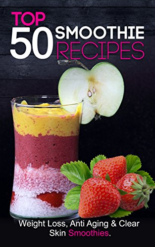 Loss: Top 50 Smoothies for Weight Loss, Clear Skin & Anti Aging (smoothie cleanse, green smoothie, smoothie diet, smoothie recipes with nutrition facts) Smoothie Recipe Book ()
