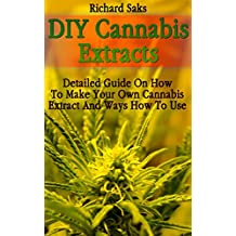 DIY Cannabis Extracts: Detailed Guide On How To Make Your Own Cannabis Extract And Ways How To Use
