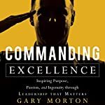 Commanding Excellence: Inspiring Purpose, Passion, and Ingenuity Through Leadership That Matters | Gary Morton