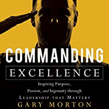 Commanding Excellence: Inspiring Purpose, Passion, and Ingenuity Through Leadership That Matters Audiobook by Gary Morton Narrated by Gary Morton