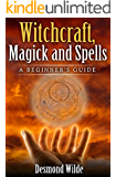 Witchcraft, Magick and Spells  A Beginner's Guide: Wicca, Paganism, Kabbalah, Tarot, Numerology, Rituals, Cast Spells, Aleister Crowley