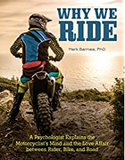 Why We Ride: A Psychologist Explains the Motorcyclist's Mind and the Love Affair between Rider, Bike, and Road
