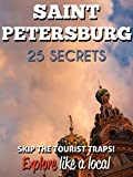 Saint Petersburg 25 Secrets - The Locals Travel Guide For Your Trip to St Petersburg (Russia) 2018: Skip the tourist traps and explore like a local : Where to Go, Eat & Party in Saint Petersburg