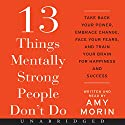 13 Things Mentally Strong People Don't Do: Take Back Your Power, Embrace Change, Face Your Fears, and Train Your Brain for Happiness and Success Audiobook by Amy Morin Narrated by Amy Morin