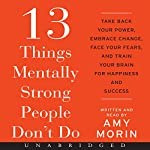 13 Things Mentally Strong People Don't Do: Take Back Your Power, Embrace Change, Face Your Fears, and Train Your Brain for Happiness and Success   Amy Morin