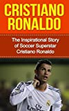 Cristiano Ronaldo: The Inspirational Story of Soccer (Football) Superstar Cristiano Ronaldo (Cristiano Ronaldo Unauthorized Biography, Portugal, Manchester United, Real Madrid, Champions League) offers