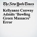 Kellyanne Conway Admits 'Bowling Green Massacre' Error | Joe Coscarelli