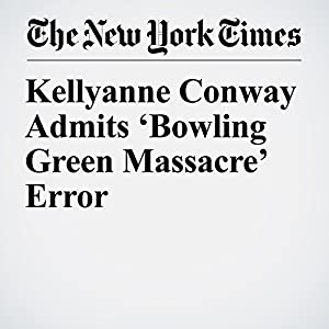 Kellyanne Conway Admits 'Bowling Green Massacre' Error