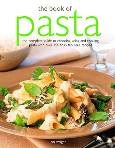 The Book of Pasta: The Complete Guide To Choosing, Using And Cooking Pasta With Over 150 Truly Fabulous Recipes by Jeni Wright