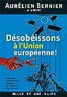 Désobéissons à l'Union européenne !: Reconquérir la souveraineté populaire par les urnes et par le droit par Bernier